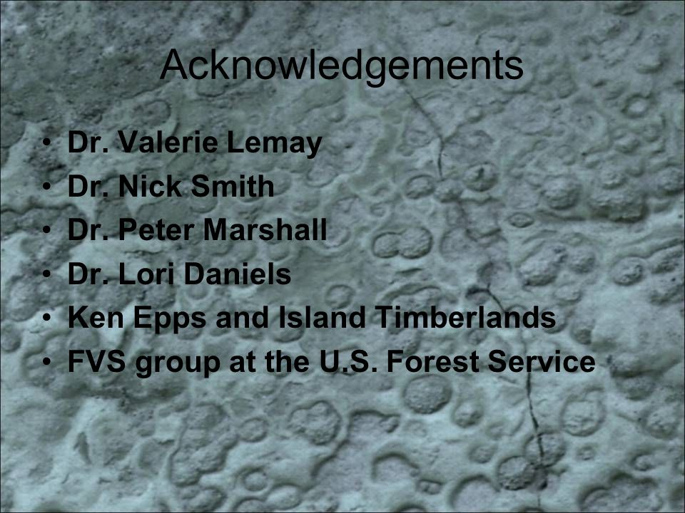 Acknowledgements Dr. Valerie Lemay Dr. Nick Smith Dr. Peter Marshall Dr. Lori Daniels Ken Epps and Island Timberlands FVS group at the U.S. Forest Ser