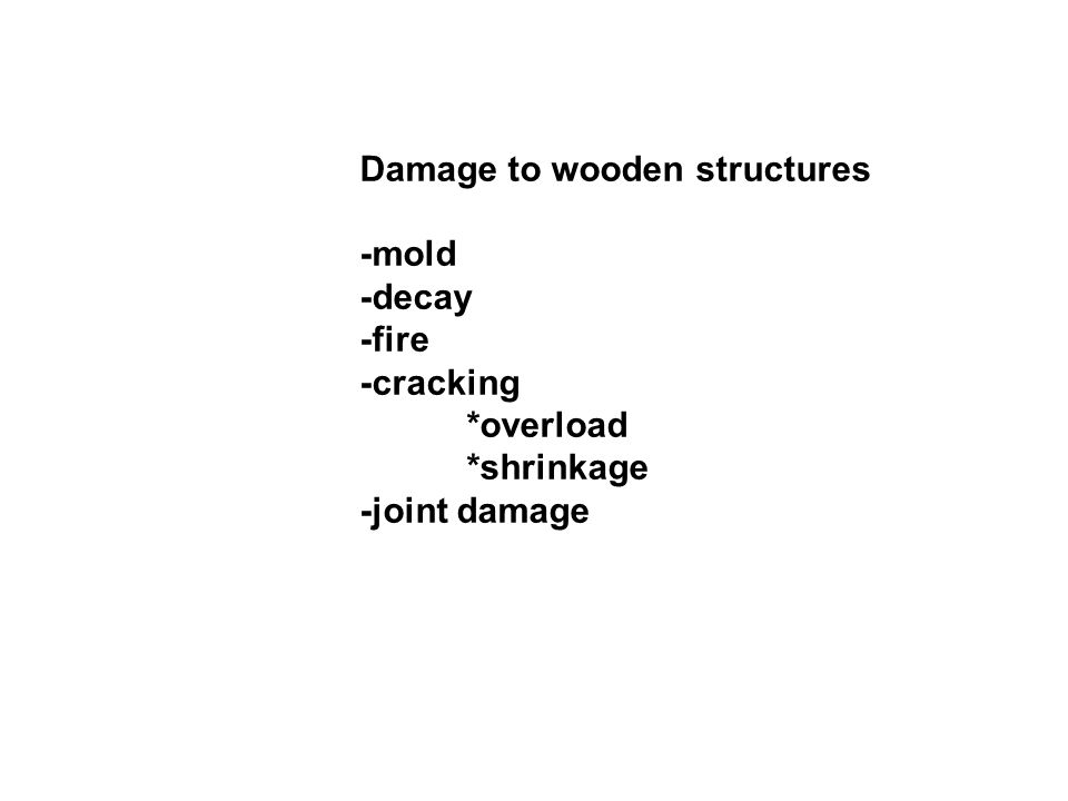 Damage to wooden structures -mold -decay -fire -cracking *overload *shrinkage -joint damage