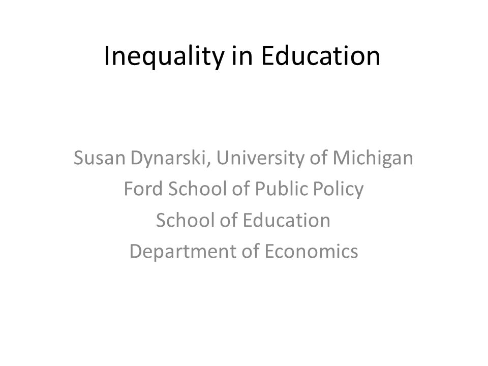 Inequality in Education Susan Dynarski, University of Michigan Ford School of Public Policy School of Education Department of Economics