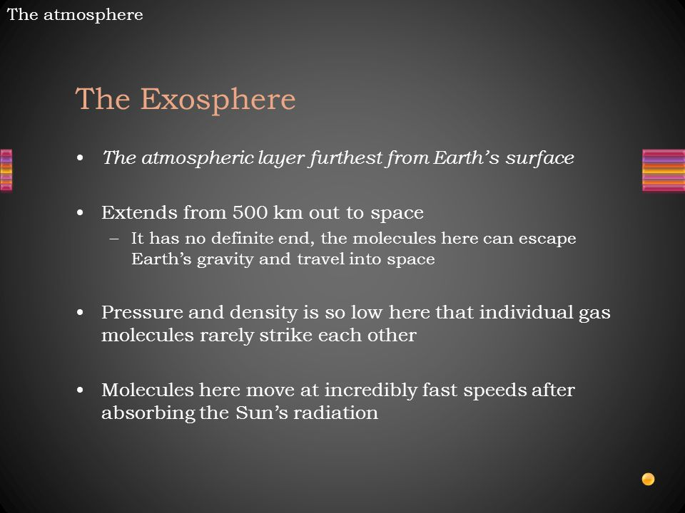 The Exosphere The atmospheric layer furthest from Earth's surface Extends from 500 km out to space –It has no definite end, the molecules here can escape Earth's gravity and travel into space Pressure and density is so low here that individual gas molecules rarely strike each other Molecules here move at incredibly fast speeds after absorbing the Sun's radiation The atmosphere