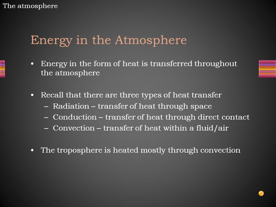 Energy in the Atmosphere Energy in the form of heat is transferred throughout the atmosphere Recall that there are three types of heat transfer –Radiation – transfer of heat through space –Conduction – transfer of heat through direct contact –Convection – transfer of heat within a fluid/air The troposphere is heated mostly through convection The atmosphere