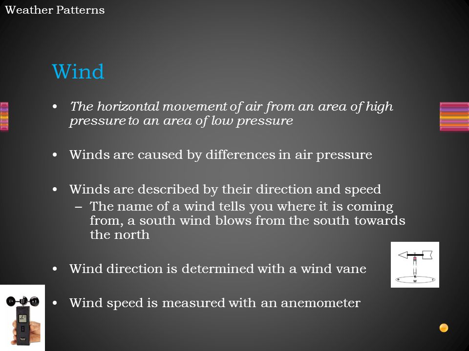 The horizontal movement of air from an area of high pressure to an area of low pressure Winds are caused by differences in air pressure Winds are described by their direction and speed –The name of a wind tells you where it is coming from, a south wind blows from the south towards the north Wind direction is determined with a wind vane Wind speed is measured with an anemometer Wind Weather Patterns