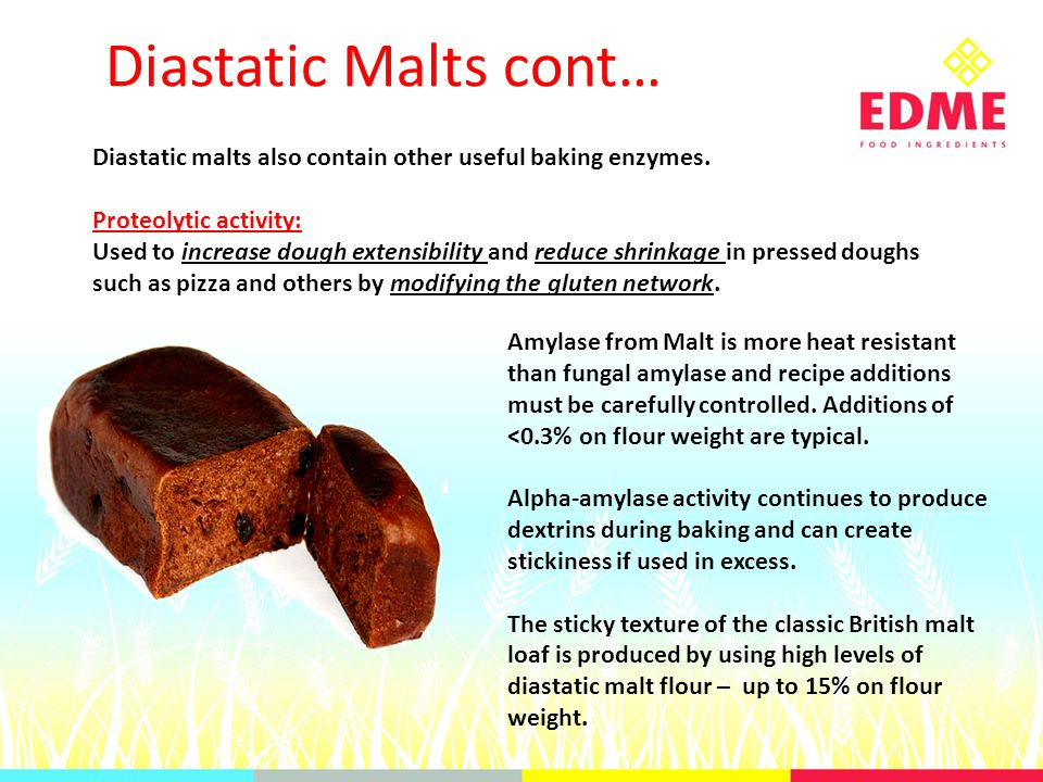 Diastatic Malts cont… Diastatic malts also contain other useful baking enzymes.