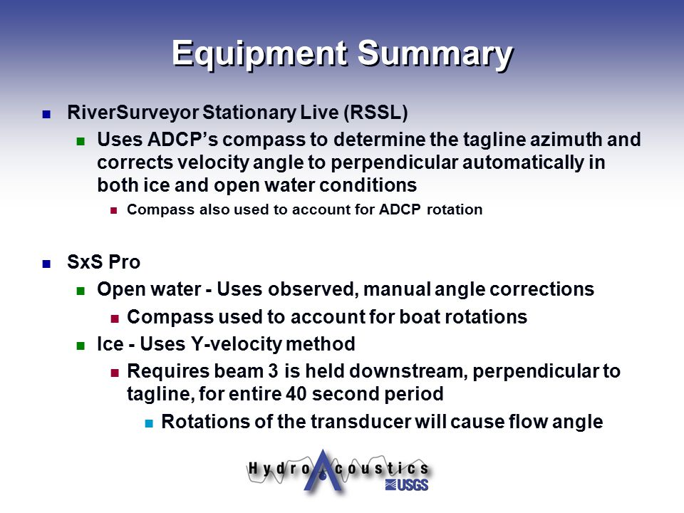 Equipment Summary RiverSurveyor Stationary Live (RSSL) Uses ADCP's compass to determine the tagline azimuth and corrects velocity angle to perpendicul