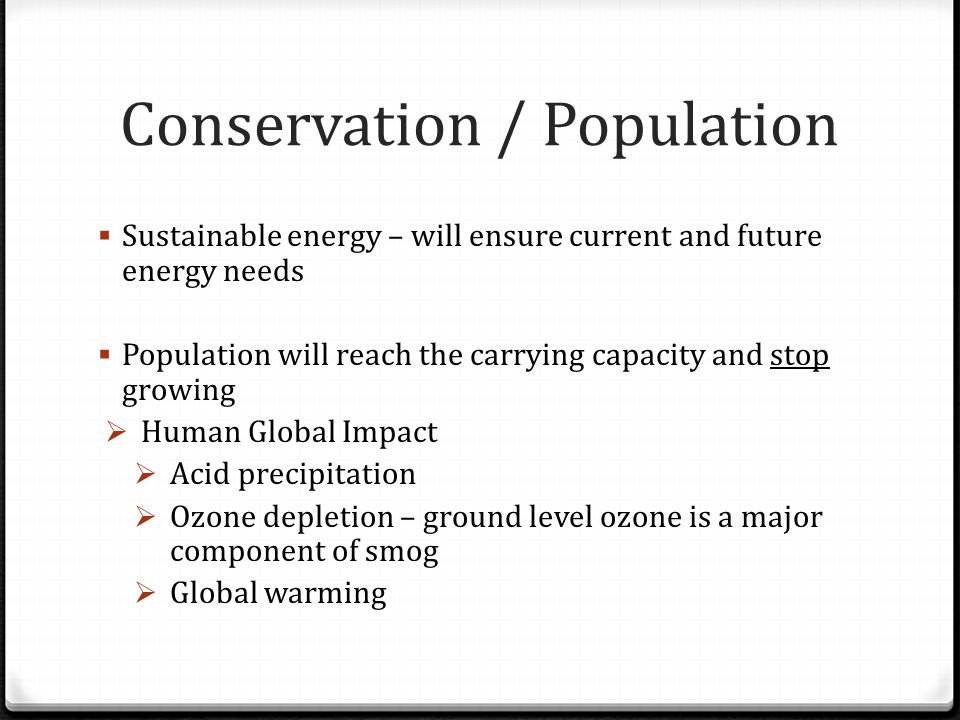 Conservation / Population  Sustainable energy – will ensure current and future energy needs  Population will reach the carrying capacity and stop gr