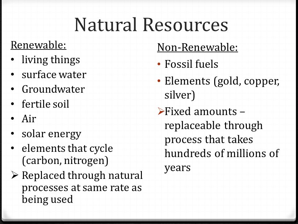 Natural Resources Non-Renewable: Fossil fuels Elements (gold, copper, silver)  Fixed amounts – replaceable through process that takes hundreds of mil