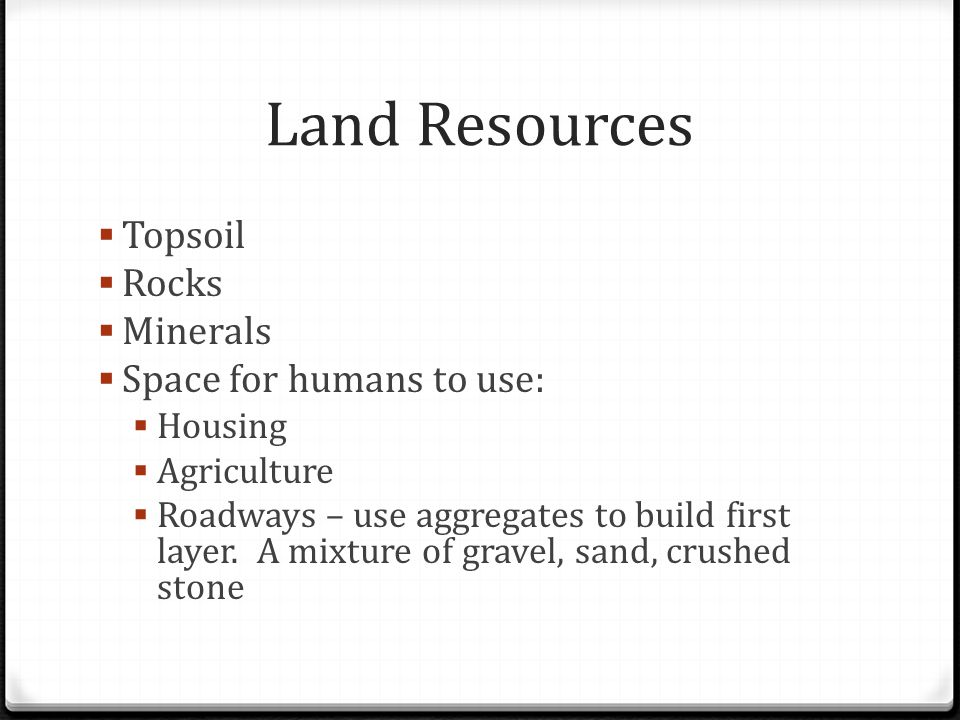 Land Resources  Topsoil  Rocks  Minerals  Space for humans to use:  Housing  Agriculture  Roadways – use aggregates to build first layer. A mix