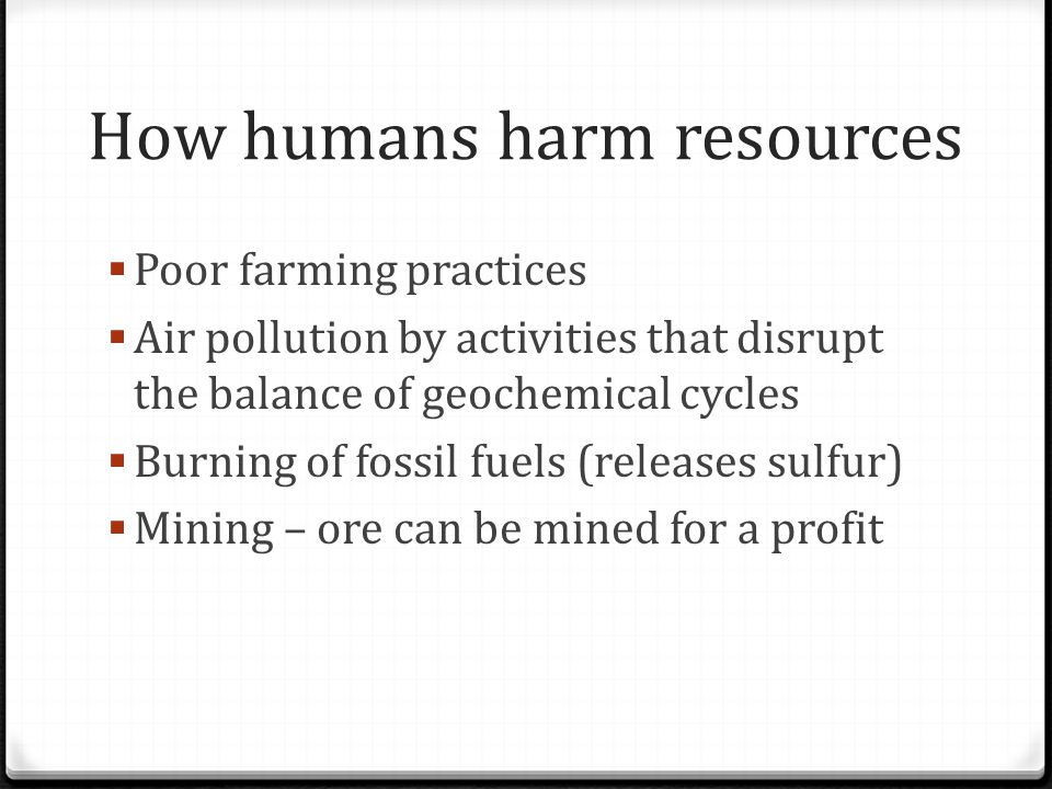 How humans harm resources  Poor farming practices  Air pollution by activities that disrupt the balance of geochemical cycles  Burning of fossil fu