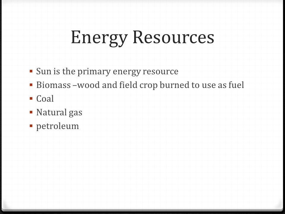 Energy Resources  Sun is the primary energy resource  Biomass –wood and field crop burned to use as fuel  Coal  Natural gas  petroleum