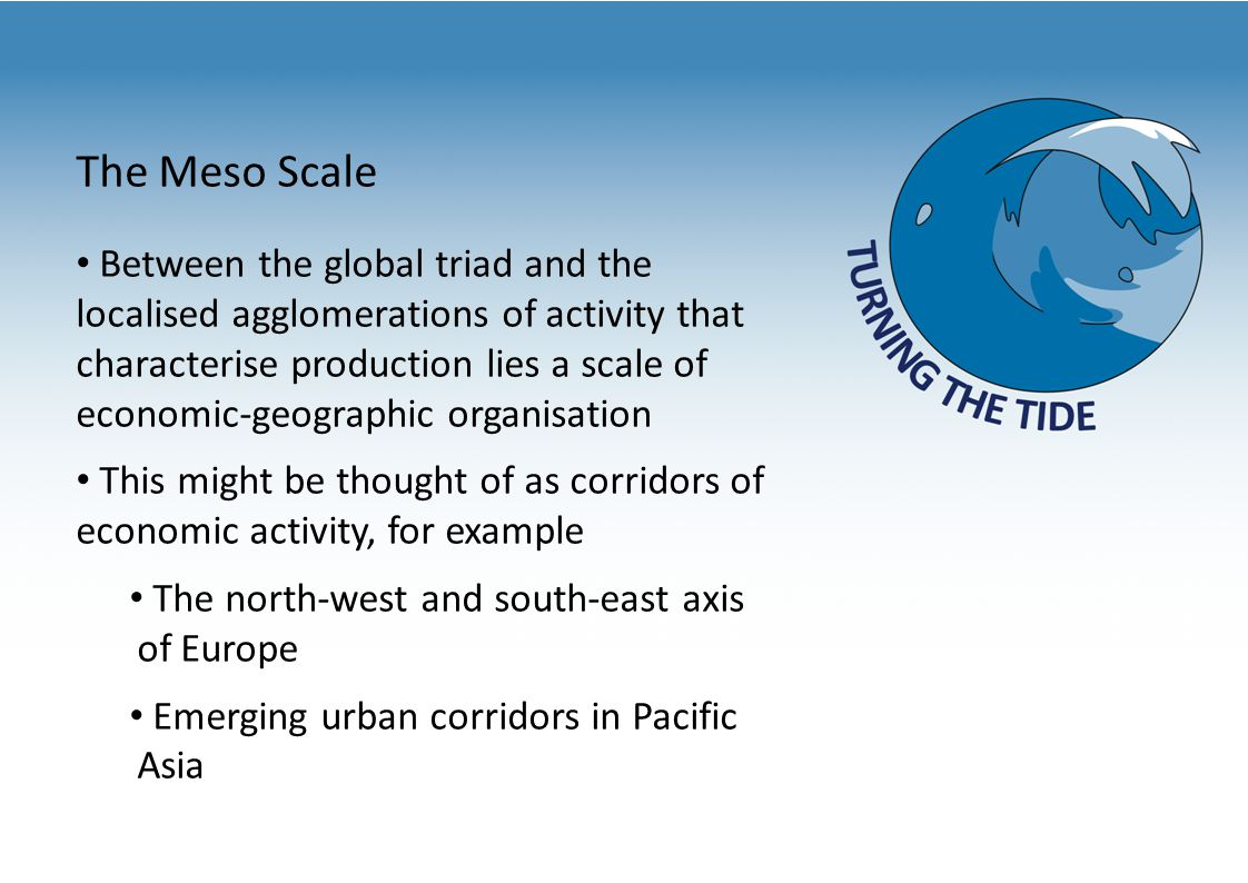 The Meso Scale Between the global triad and the localised agglomerations of activity that characterise production lies a scale of economic-geographic organisation This might be thought of as corridors of economic activity, for example The north-west and south-east axis of Europe Emerging urban corridors in Pacific Asia