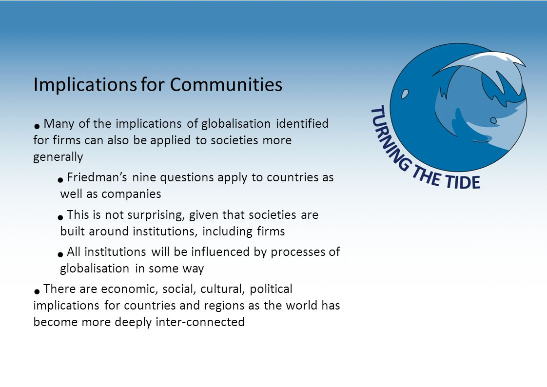 Implications for Communities Many of the implications of globalisation identified for firms can also be applied to societies more generally Friedman's nine questions apply to countries as well as companies This is not surprising, given that societies are built around institutions, including firms All institutions will be influenced by processes of globalisation in some way There are economic, social, cultural, political implications for countries and regions as the world has become more deeply inter-connected