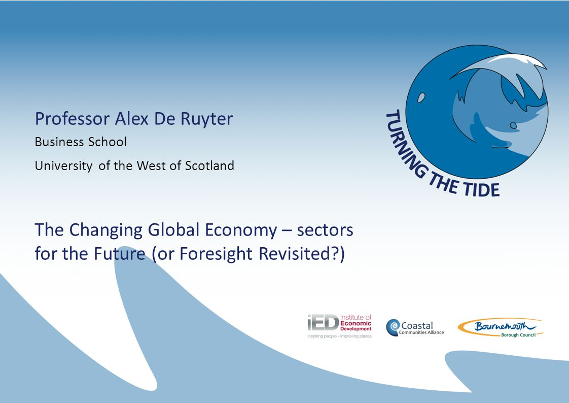 Professor Alex De Ruyter Business School University of the West of Scotland The Changing Global Economy – sectors for the Future (or Foresight Revisited )