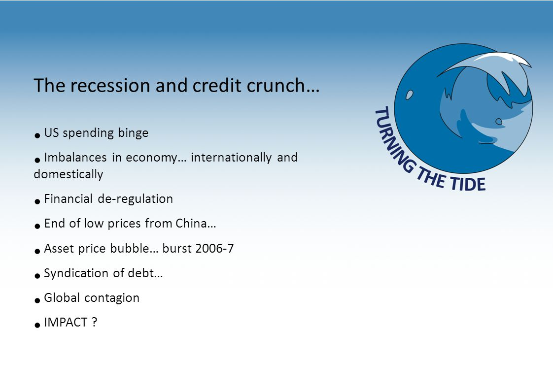 The recession and credit crunch… US spending binge Imbalances in economy… internationally and domestically Financial de-regulation End of low prices from China… Asset price bubble… burst 2006-7 Syndication of debt… Global contagion IMPACT