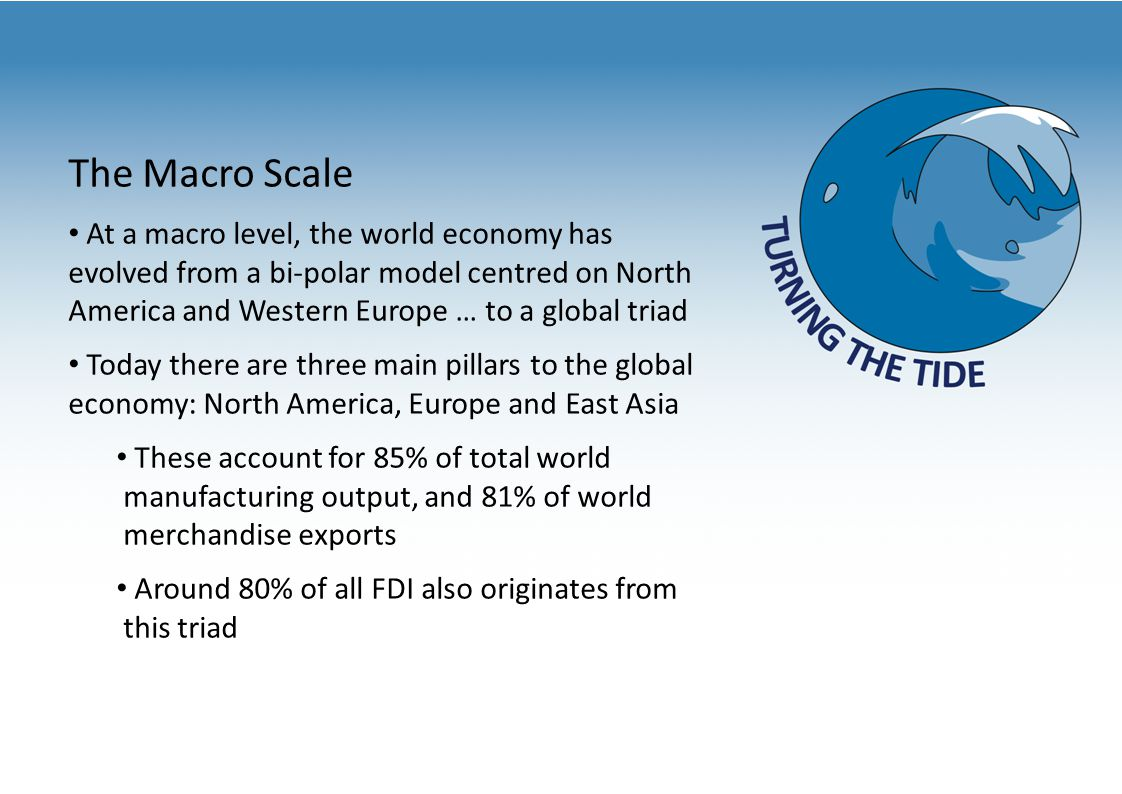 The Macro Scale At a macro level, the world economy has evolved from a bi-polar model centred on North America and Western Europe … to a global triad Today there are three main pillars to the global economy: North America, Europe and East Asia These account for 85% of total world manufacturing output, and 81% of world merchandise exports Around 80% of all FDI also originates from this triad