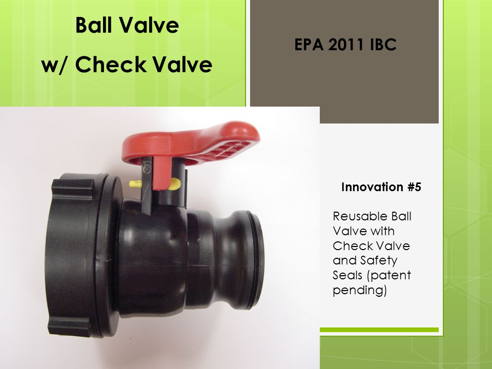Ball Valve w/ Check Valve Innovation #5 Reusable Ball Valve with Check Valve and Safety Seals (patent pending) EPA 2011 IBC