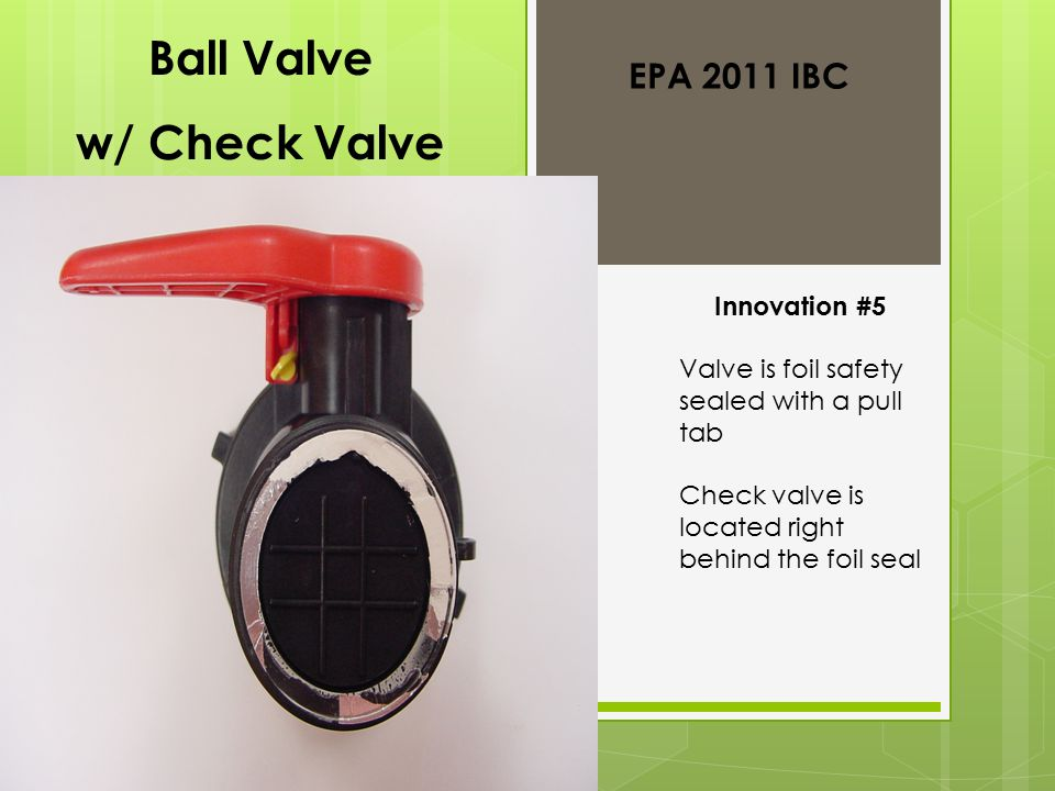 Ball Valve w/ Check Valve Innovation #5 Valve is foil safety sealed with a pull tab Check valve is located right behind the foil seal EPA 2011 IBC
