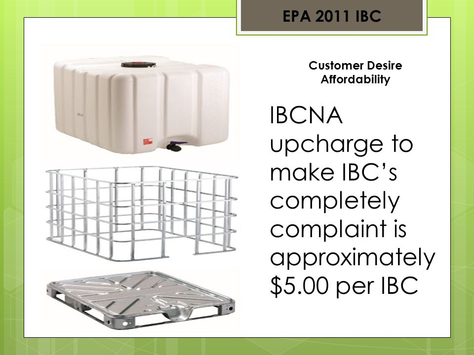 Customer Desire Affordability IBCNA upcharge to make IBC's completely complaint is approximately $5.00 per IBC EPA 2011 IBC