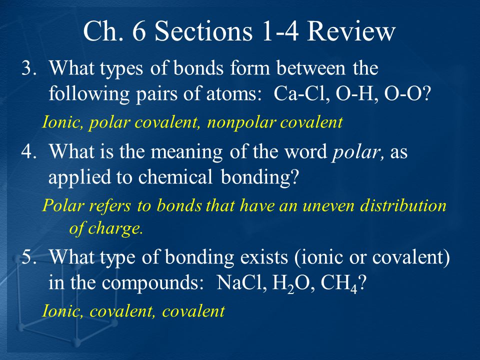 Ch. 6 Sections 1-4 Review 3.What types of bonds form between the following pairs of atoms: Ca-Cl, O-H, O-O? Ionic, polar covalent, nonpolar covalent 4