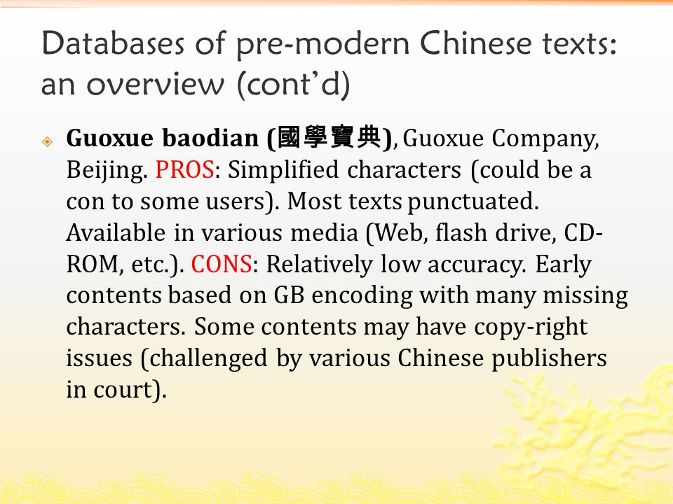 Databases of pre-modern Chinese texts: an overview (cont'd)  Guoxue baodian ( 國學寶典 ), Guoxue Company, Beijing. PROS: Simplified characters (could be