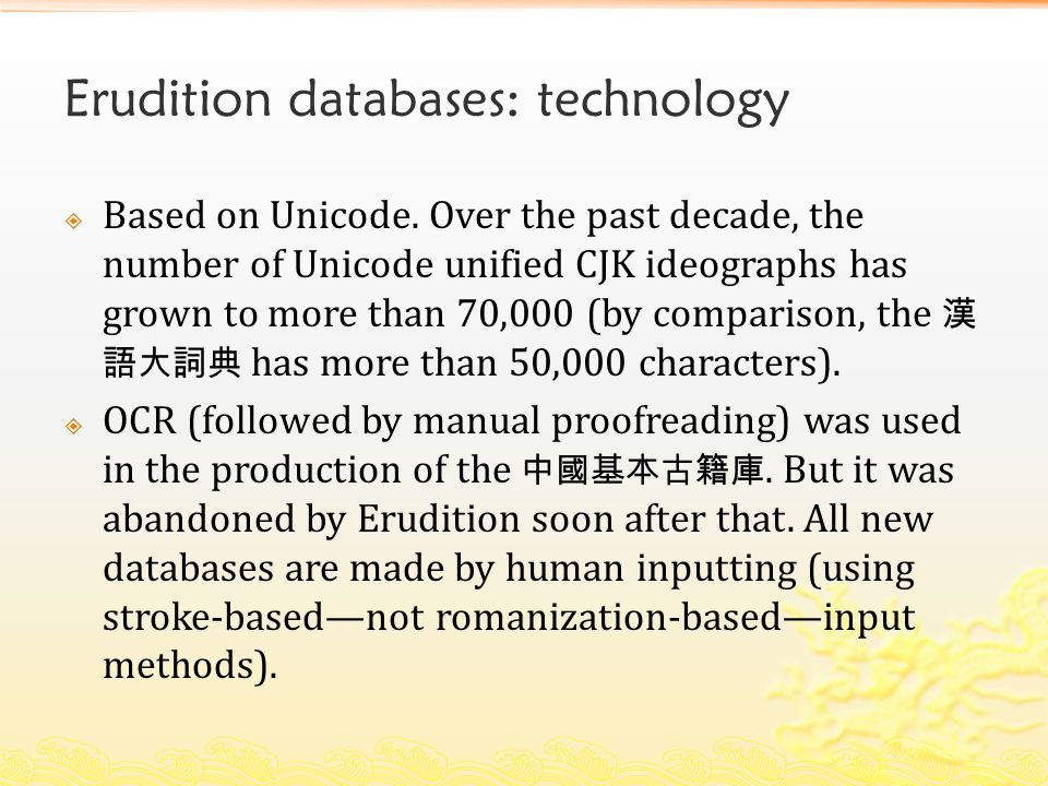 Erudition databases: technology  Based on Unicode. Over the past decade, the number of Unicode unified CJK ideographs has grown to more than 70,000 (
