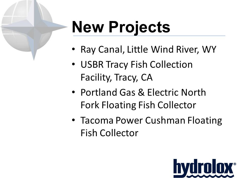 New Projects Ray Canal, Little Wind River, WY USBR Tracy Fish Collection Facility, Tracy, CA Portland Gas & Electric North Fork Floating Fish Collector Tacoma Power Cushman Floating Fish Collector