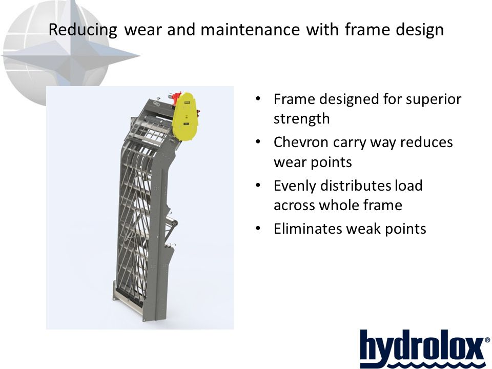 Reducing wear and maintenance with frame design Frame designed for superior strength Chevron carry way reduces wear points Evenly distributes load across whole frame Eliminates weak points