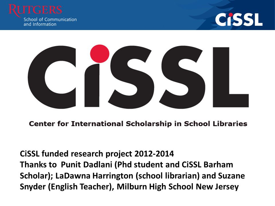 CiSSL funded research project 2012-2014 Thanks to Punit Dadlani (Phd student and CiSSL Barham Scholar); LaDawna Harrington (school librarian) and Suzane Snyder (English Teacher), Milburn High School New Jersey