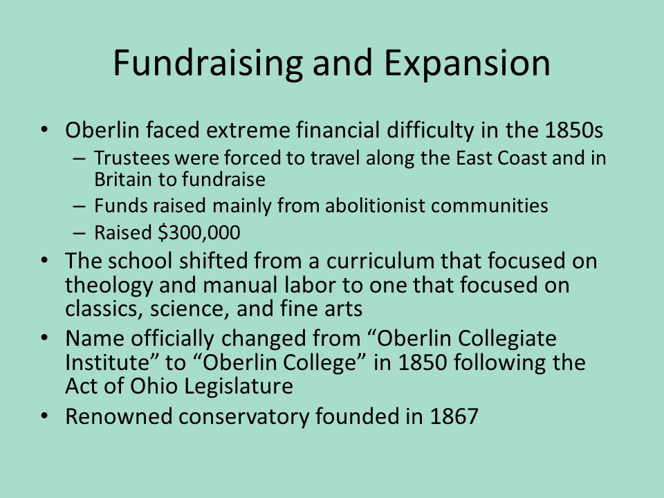 Fundraising and Expansion Oberlin faced extreme financial difficulty in the 1850s – Trustees were forced to travel along the East Coast and in Britain to fundraise – Funds raised mainly from abolitionist communities – Raised $300,000 The school shifted from a curriculum that focused on theology and manual labor to one that focused on classics, science, and fine arts Name officially changed from Oberlin Collegiate Institute to Oberlin College in 1850 following the Act of Ohio Legislature Renowned conservatory founded in 1867