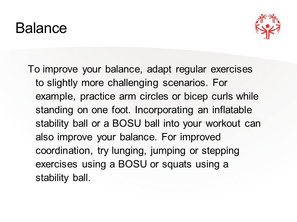 Balance To improve your balance, adapt regular exercises to slightly more challenging scenarios.