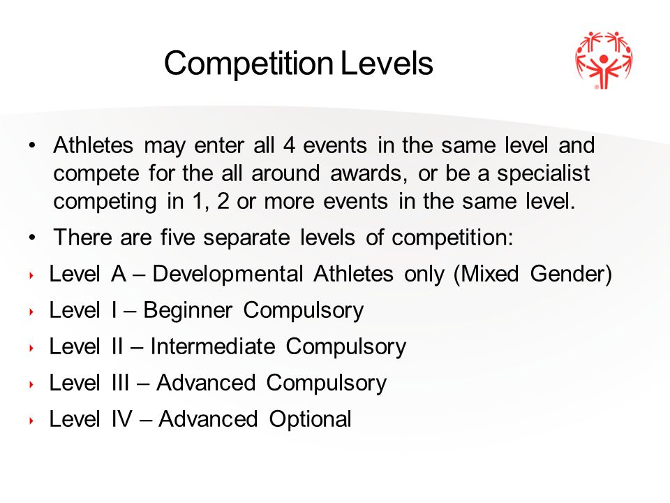 Competition Levels Athletes may enter all 4 events in the same level and compete for the all around awards, or be a specialist competing in 1, 2 or more events in the same level.