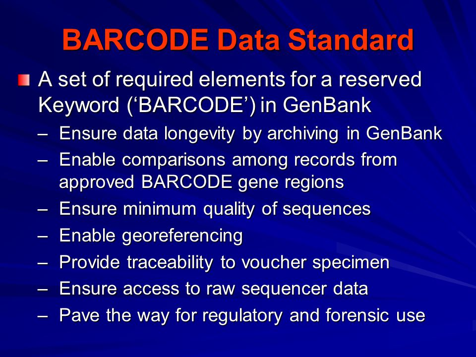 BARCODE Data Standard A set of required elements for a reserved Keyword ('BARCODE') in GenBank –Ensure data longevity by archiving in GenBank –Enable comparisons among records from approved BARCODE gene regions –Ensure minimum quality of sequences –Enable georeferencing –Provide traceability to voucher specimen –Ensure access to raw sequencer data –Pave the way for regulatory and forensic use
