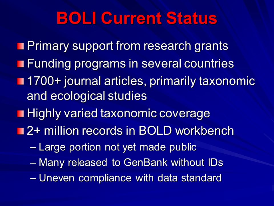 BOLI Current Status Primary support from research grants Funding programs in several countries 1700+ journal articles, primarily taxonomic and ecological studies Highly varied taxonomic coverage 2+ million records in BOLD workbench –Large portion not yet made public –Many released to GenBank without IDs –Uneven compliance with data standard