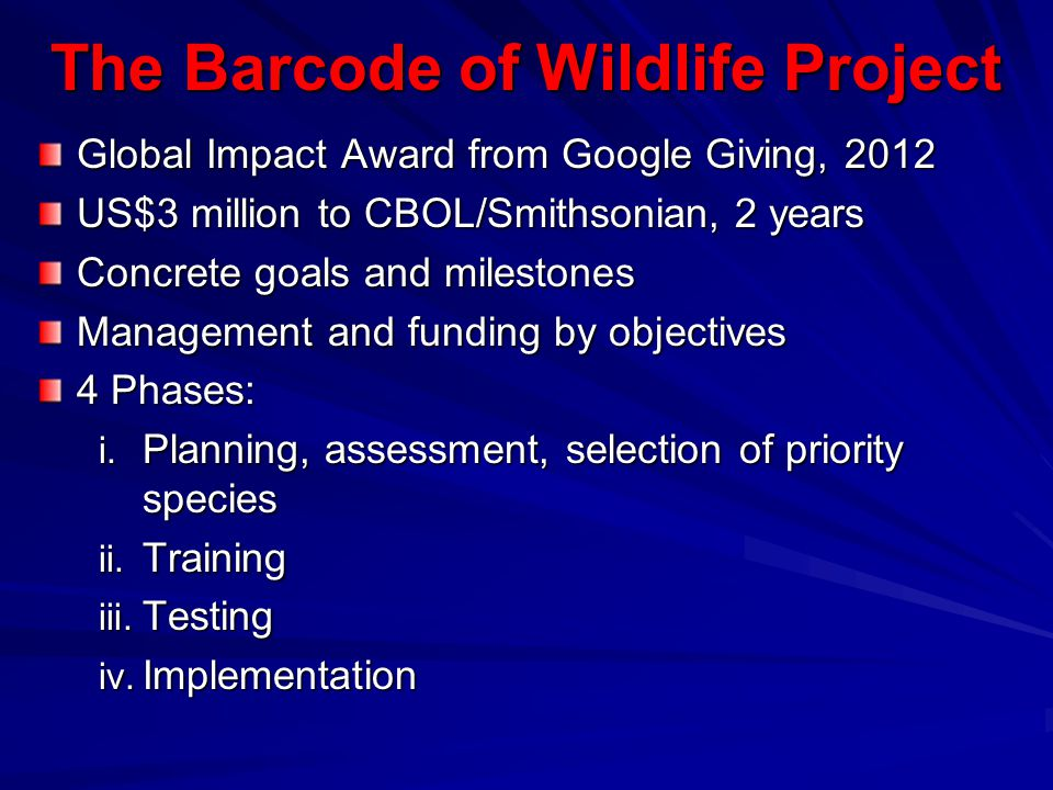 BWP Goals Working with six Partner Countries: Demonstrate use of DNA barcode evidence in investigations, prosecutions, convictions by November 2014 Construct a reference BARCODE library to support Partner Country priorities –~2000 Priority Endangered Species –~8000 closely related/look-alike species Partner Countries will formally adopt, implement and sustain barcoding