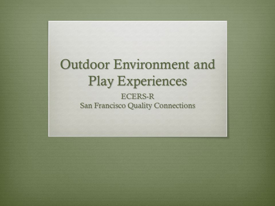 Outdoor Environment and Play Experiences ECERS-R San Francisco Quality Connections