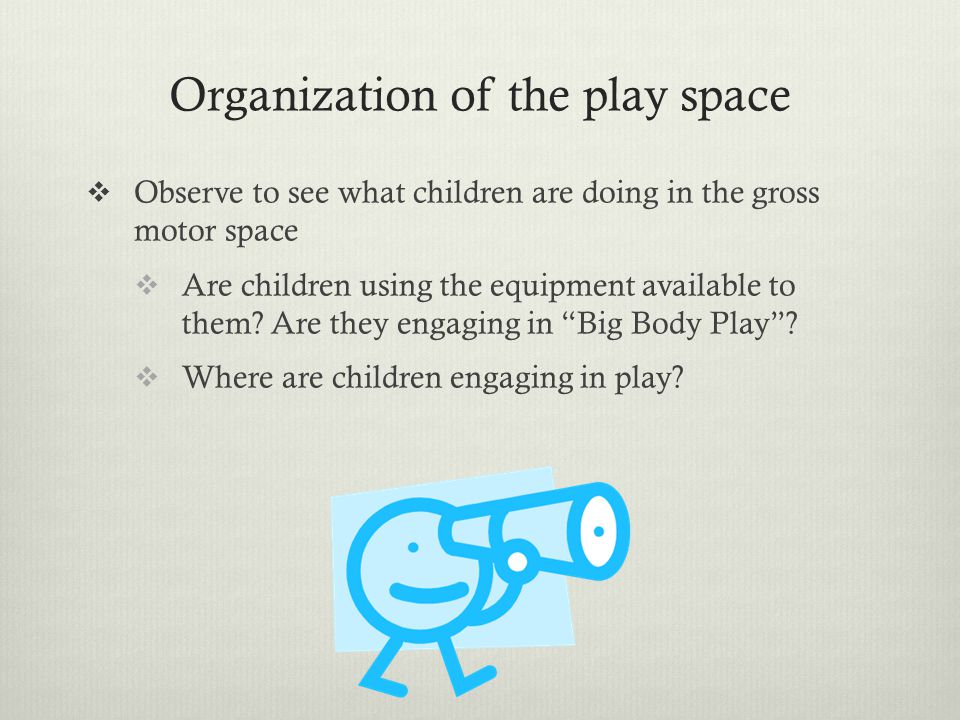 Organization of the play space  Observe to see what children are doing in the gross motor space  Are children using the equipment available to them?