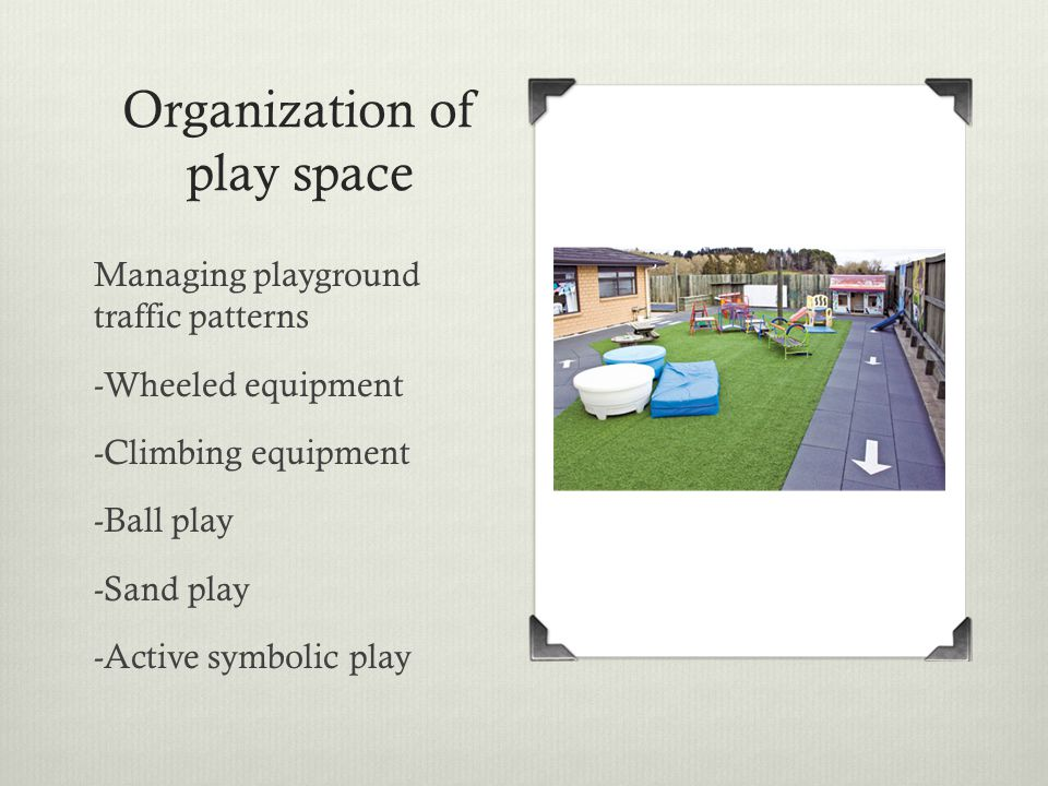 Organization of play space Managing playground traffic patterns -Wheeled equipment -Climbing equipment -Ball play -Sand play -Active symbolic play