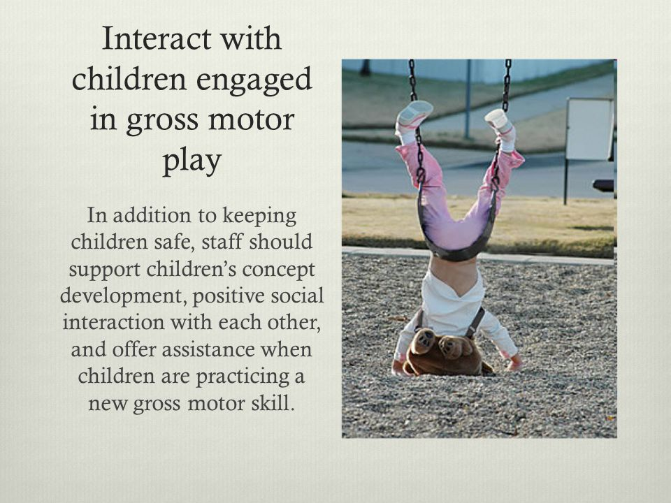 Interact with children engaged in gross motor play In addition to keeping children safe, staff should support children's concept development, positive