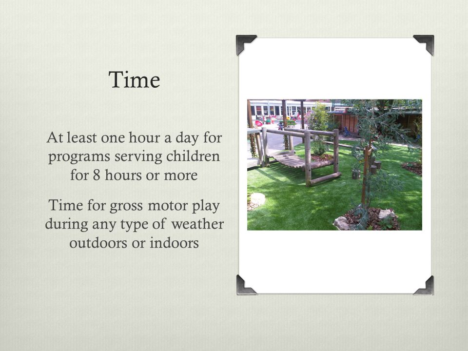 Time At least one hour a day for programs serving children for 8 hours or more Time for gross motor play during any type of weather outdoors or indoor