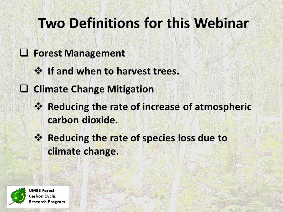 Two Definitions for this Webinar UMBS Forest Carbon Cycle Research Program  Forest Management  If and when to harvest trees.