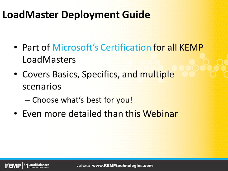LoadMaster Deployment Guide Part of Microsoft's Certification for all KEMP LoadMasters Covers Basics, Specifics, and multiple scenarios – Choose what's best for you.