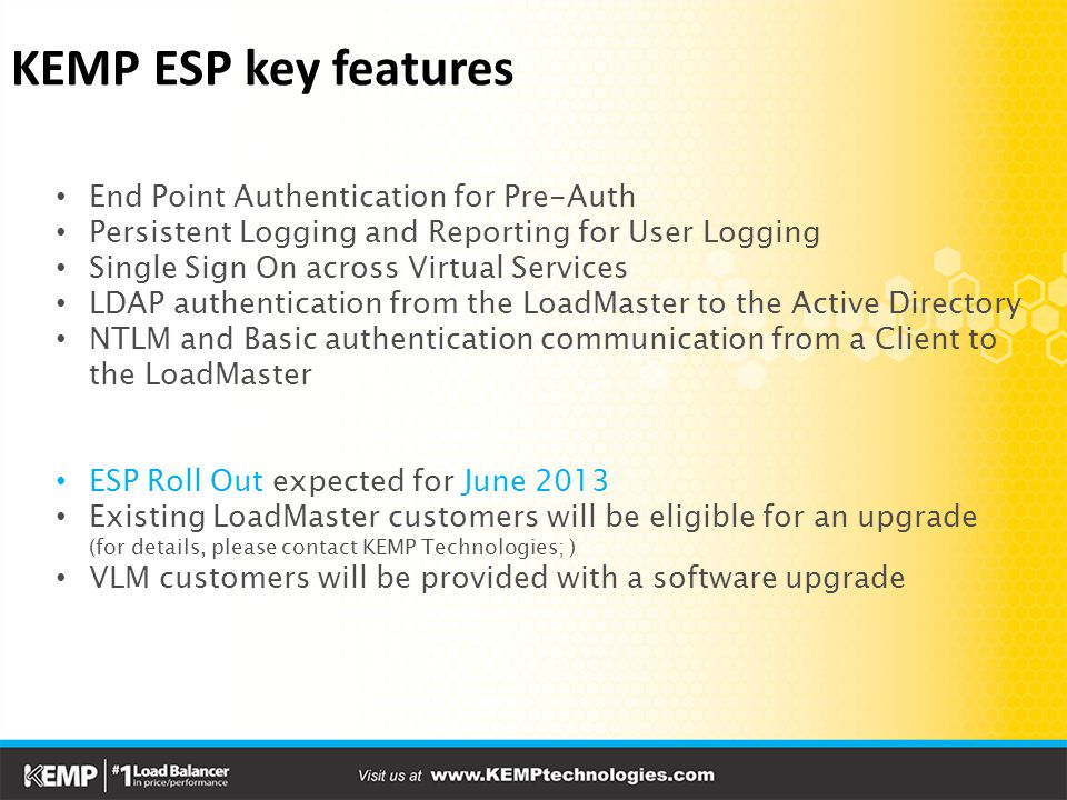 KEMP ESP key features End Point Authentication for Pre-Auth Persistent Logging and Reporting for User Logging Single Sign On across Virtual Services LDAP authentication from the LoadMaster to the Active Directory NTLM and Basic authentication communication from a Client to the LoadMaster ESP Roll Out expected for June 2013 Existing LoadMaster customers will be eligible for an upgrade (for details, please contact KEMP Technologies; ) VLM customers will be provided with a software upgrade
