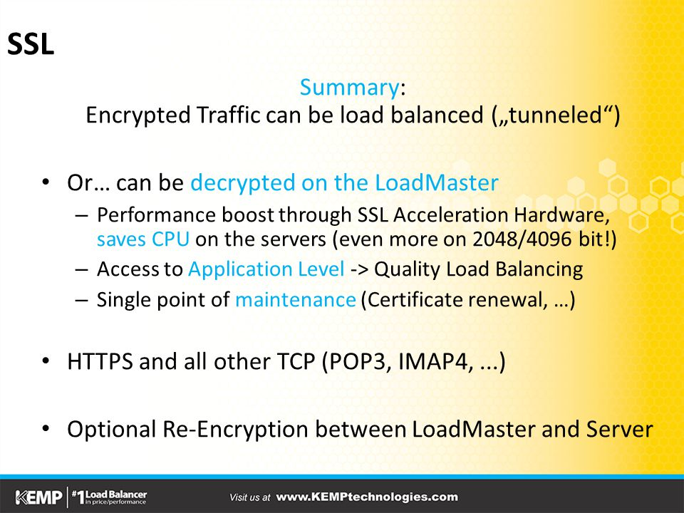 "SSL Summary: Encrypted Traffic can be load balanced (""tunneled ) Or… can be decrypted on the LoadMaster – Performance boost through SSL Acceleration Hardware, saves CPU on the servers (even more on 2048/4096 bit!) – Access to Application Level -> Quality Load Balancing – Single point of maintenance (Certificate renewal, …) HTTPS and all other TCP (POP3, IMAP4,...) Optional Re-Encryption between LoadMaster and Server"