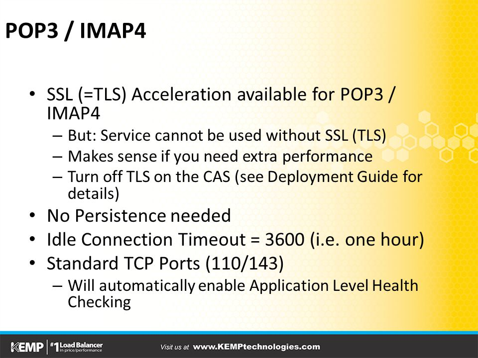 POP3 / IMAP4 SSL (=TLS) Acceleration available for POP3 / IMAP4 – But: Service cannot be used without SSL (TLS) – Makes sense if you need extra performance – Turn off TLS on the CAS (see Deployment Guide for details) No Persistence needed Idle Connection Timeout = 3600 (i.e.