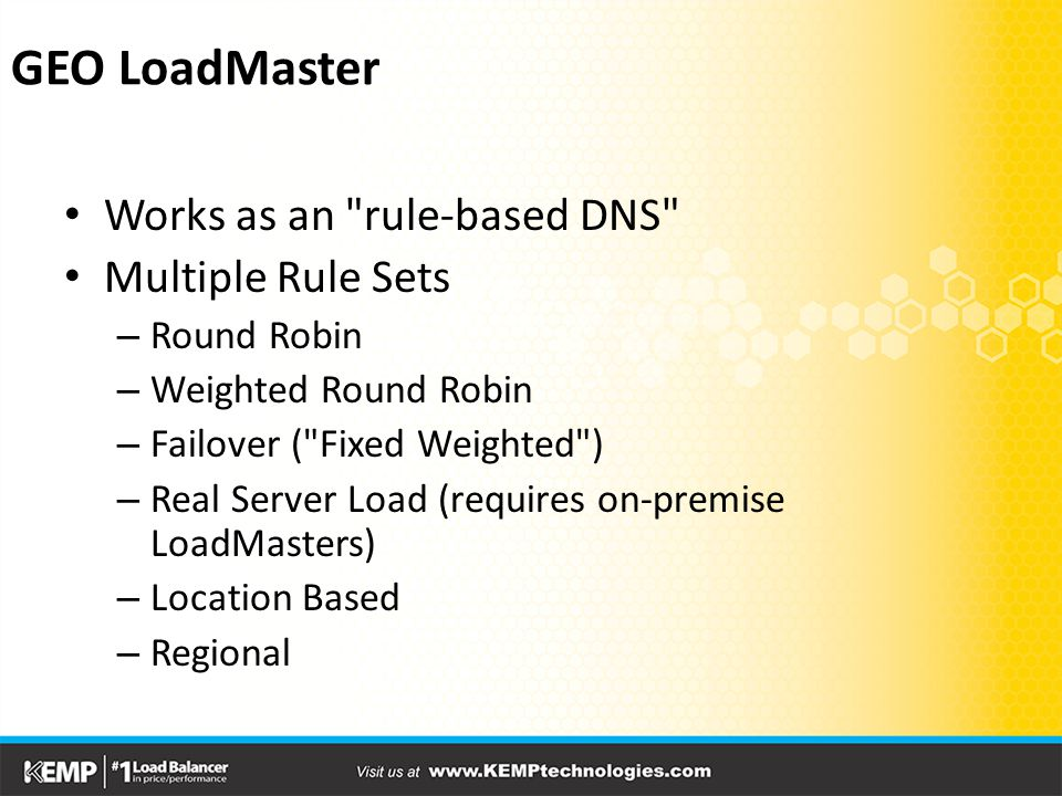 Works as an rule-based DNS Multiple Rule Sets – Round Robin – Weighted Round Robin – Failover ( Fixed Weighted ) – Real Server Load (requires on-premise LoadMasters) – Location Based – Regional GEO LoadMaster
