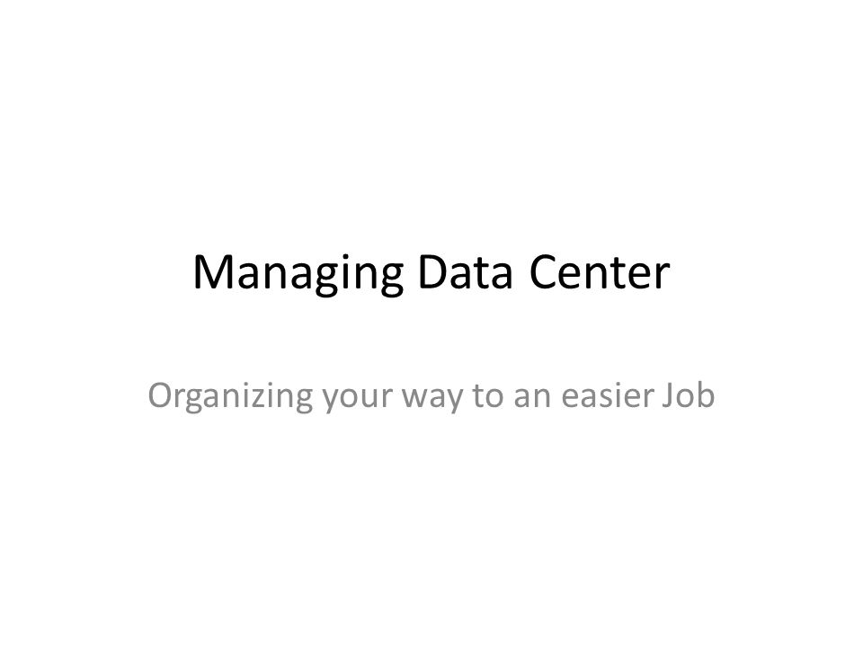 Managing Data Center Organizing your way to an easier Job