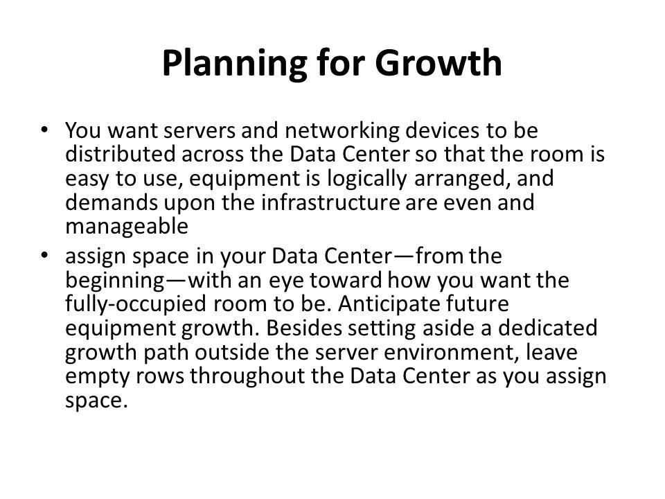 Planning for Growth You want servers and networking devices to be distributed across the Data Center so that the room is easy to use, equipment is logically arranged, and demands upon the infrastructure are even and manageable assign space in your Data Center—from the beginning—with an eye toward how you want the fully-occupied room to be.
