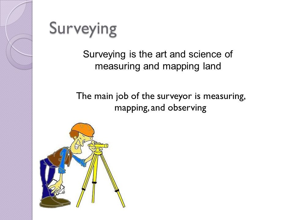 Surveying Surveying is the art and science of measuring and mapping land The main job of the surveyor is measuring, mapping, and observing