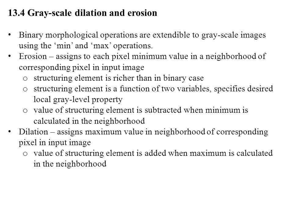 13.4 Gray-scale dilation and erosion Binary morphological operations are extendible to gray-scale images using the 'min' and 'max' operations.