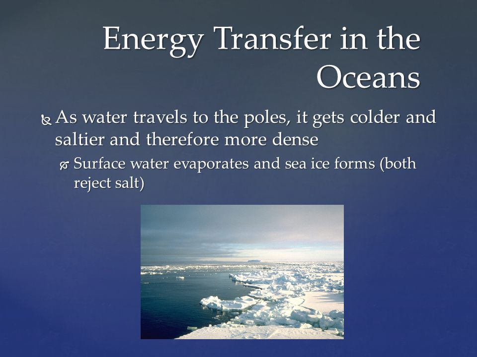  As water travels to the poles, it gets colder and saltier and therefore more dense  Surface water evaporates and sea ice forms (both reject salt) E