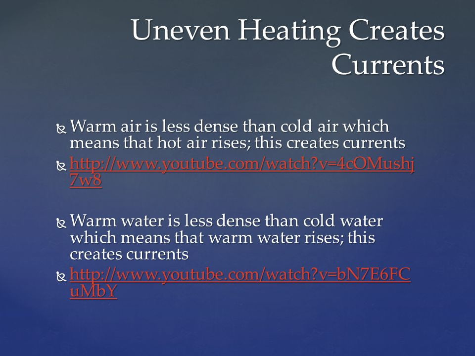  Warm air is less dense than cold air which means that hot air rises; this creates currents  http://www.youtube.com/watch?v=4cOMushj 7w8 http://www.
